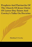 Prophets And Patriarchs Of The Church Of Jesus Christ Of Latter-day Saints And Cowley's Talks On Doctrine