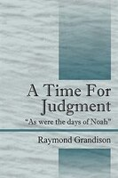 A Time For Judgment: As were the days of Noah