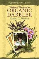 Backyard Musings Of An Organic Dabbler: Alzheimer's And Organic Gardening: A Journey Of Hope And Healing - Barbara G Henderson