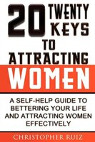 Twenty Keys To Attracting Women: A Self-help Guide To Bettering Your Life And Attracting Women
