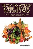 How To Attain Super Health Nature's Way: The Natural System For Living A Healthy 100 Years