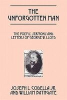 The Unforgotten Man: The Poems, Sermons And Letters Of George W. Lloyd