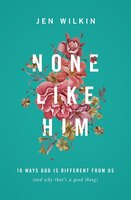 None Like Him: 10 Ways God Is Different From Us (and Why That's A Good Thing)