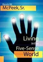 Living in the Five-Sense World - Kevin W. McPeek Sr.