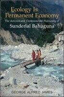 Ecology Is Permanent Economy: The Activism and Environmental Philosophy of Sunderlal Bahuguna