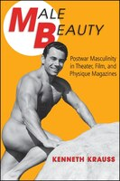 Male Beauty: Postwar Masculinity in Theater, Film, and Physique Magazines