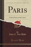 Paris: Critical Notes on the Louvre (Classic Reprint)