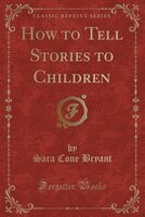 How to Tell Stories to Children (Classic Reprint)