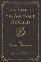 The Life of Sir Aglovale De Galis (Classic Reprint)
