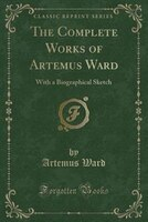The Complete Works of Artemus Ward: With a Biographical Sketch (Classic Reprint)
