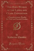 The Bird-Woman of the Lewis and Clark Expedition: A Supplementary Reader for First and Second Grades (Classic Reprint)