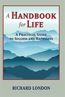 A Handbook For Life: A Practical Guide To Success And Happiness - Rich London