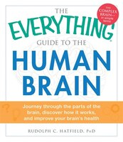 The Everything Guide To The Human Brain: Journey Through The Parts Of The Brain, Discover How It Works, And Improve Your