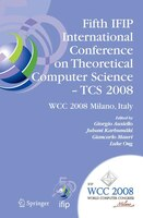 Fifth IFIP International Conference on Theoretical Computer Science - TCS 2008: IFIP 20th World Computer Congress, TC 1, Foundatio