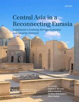 Central Asia In A Reconnecting Eurasia: Uzbekistan's Evolving Foreign Economic And Security Interests