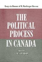 The Political Process in Canada: Essays in Honour of R. MacGregor Dawson
