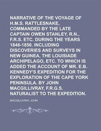 Narrative Of The Voyage Of H.m.s. Rattlesnake, Commanded By The Late Captain Owen Stanley, R.n., F.r.s. Etc. During The Years 1846