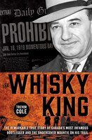 The Whisky King: The Remarkable True Story Of Canada's Most Infamous Bootlegger And The Undercover Mountie On His Tr