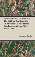 Edmund Burke: On Tast - On The Sublime And Beautiful - Reflections On The French Revolution - A Letter To A Noble