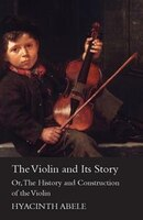 The Violin And Its Story - Or The History And Construction Of The Violin
