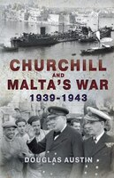 Churchill And Malta's War 1939-1943 - Douglas Austin
