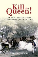 Kill The Queen!: The Eight Assassination Attempts On Queen Victoria