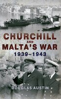 Churchill And Malta's War:  1939-1943