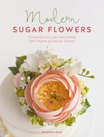 Modern Sugar Flowers: Contemporary cake decorating with eleg