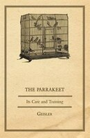 The Parrakeet - Its Care and Training - Geisler