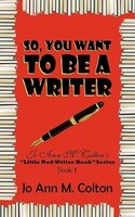 So, You Want To Be A Writer: Jo Ann M. Colton's Little Red Writer Book Series, Book 1 - Jo Ann M. Colton
