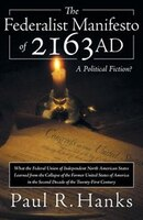 The Federalist Manifesto of 2163 Ad: (What the Federal Union of Independent North American States Learned from the Collapse of the