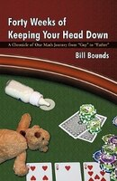 Forty Weeks of Keeping Your Head Down: A Chronicle of One Man's Journey from Guy to Father