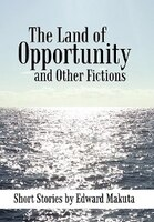 The Land of Opportunity and Other Fictions: Short Stories