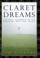 Claret Dreams: Historic Hickories In The Modern British Open - Tim Alpaugh