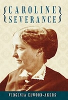 CAROLINE SEVERANCE present s the biography of one of the forgot ten heroines of the American woman''s suffrage movement of the nineteenth century