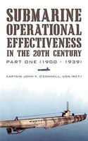 Submarine Operational Effectiveness In The 20th Century: Part One (1900 - 1939) - Captain John F. O'Connell USN (Ret.)
