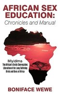 African Sex Education: Chronicles And Manual: Miyidima-the African's Erotic Convocation:liberation Of The Long Suffering