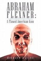 Abraham Flexner: A Flawed American Icon