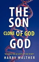 The Son Of God, The Clone Of God: Solving The Mystery Of The Trinity