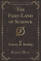The Fairy-Land of Science (Classic Reprint)