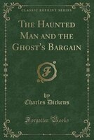 The Haunted Man and the Ghost's Bargain (Classic Reprint)