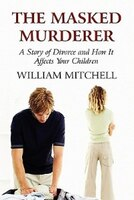 The Masked Murderer: A Story of Divorce and How It Affects Your Children