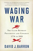 Waging War: The Clash Between Presidents and Congress, 1776 to ISIS
