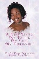 A Life Lived: My Faith, My Life, My Purpose.