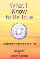 What I Know To Be True: Six Simple Words To Set You Free