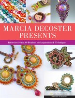 Marcia Decoster Presents: Interviews With 30 Beaders On Inspiration & Technique