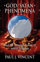 God/Satan Phenomena: And the Looming Demise of World Religions