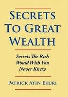 Secrets To Great Wealth: Secrets The Rich Would Wish You Never Knew - Patrick Atin Ekuri