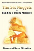The Six Nuggets To Building A Strong Marriage: A Practical Book Exposing The Keys To A Fulfilling Marriage - Tinashe Chitambira, Naomi Chitambira