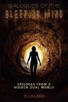 Dialogues Of The Sleeping Mind: Episodes From A Hidden Dual World - E. L. Alban